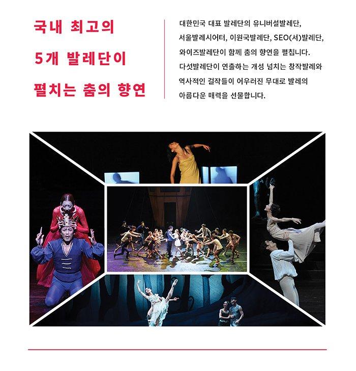 국내 최고의  5개 발레단이 펼치는 춤의 향연 대한민국 대표 발레단의 유니버설발레단, 서울발레시어터, 이원국발레단, SEO(서)발레단, 와이즈발레단이 함께 춤의 향연을 펼칩니다. 다섯발레단이 연출하는 개성 넘치는 창작발레와 역사적인 걸작들이 어우러진 무대로 발레의 아름다운 매력을 선물합니다.