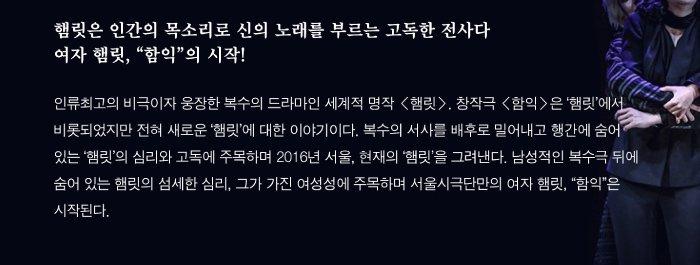 햄릿은 인간의 목소리로 신의 노래를 부르는 고독한 전사다 여자 햄릿, 함익의 시작! 인류최고의 비극이자 웅장한 복수의 드라마인 세계적 명작 햄릿. 창작극 함익은 '햄릿'에서 비롯되었지만 전혀 새로운 '햄릿'에 대해 이야기이다. 복수의 서사를 배후로 밀어내고 행간에 숨어 있는 '햄릿'의 심리와 고독에 주목하며 2016년 서울, 현재의 '햄릿'을 그려낸다. 남성적인 복수극 뒤에 숨어 있는 햄릿의 섬세한 심리, 그가 가진 여성성에 주목하며 서울시극단만의 여자 햄릿, 함익은 시작된다.