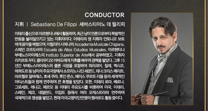 conductor 지휘 sebastiano de fillippi 세바스티아노 데 필리피 이태리 출신으로 아르헨티나에서 활동하며 최근 남미 언론으로부터 폭발적인 반응을 불러이으키고 있는 지휘자이다. 이태리 명 지휘자 안토니오 보토에게 음악을 배웠으며, 이탈리아시에나의 accademia musicale chigiana, 스페인 코르도바의 escuela de altos estudios musicales 아르헨티나 부에노스아이레스의 instituto superior de arte에서 공부하였고, 지휘자 리카르토 무티, 클라우디오 아바도에게 지휘를 배우며 경력을 쌓았다 그후 15년간 부에노스아이레스의 클론 극장을 포함하여 파라과이, 칠레, 멕시코, 에콰도르의 남미의 주요극장에서 소프라노 니딘 세쿤드, 테너 크리스 메리트, 마르첼로 알바레스, 호세쿠라, 후안폰스, 베이스 쿠르트 리들 등의 세계적인 아티스트들과 함께 연주하며 큰 호평을 받았다 또한 이태리 로마 베로나 그로세토, 레냐고, 페르모 등 이태리 주요도시를 비롯하여 미국 이태리 스페인 체코 네덜란드 이집트 등에서 여러 오케스트라와 연주하며 국제적으로 명성을 쌓았고 현재 미국교향악단 연맹의 멤버로도 활동 중이다.