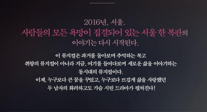 2016년 서울 사람들의 모든 욕망이 집결되어 있는 서울 한복판의 이야기는 다시 시작된다 이뮤지컬은 과거를 돌아보며 추억하는 복고 취향의 뮤지컬이 아니라 지금 여기를 들여다보며 새로운 삶을 이야기하는 동시대의 뮤지컬이다, 이제 누구보다 큰 꿈을 꾸었고 누구보다 뜨겁게 삶을 사랑했던 두 남자의 화려하고도 가슴 시린 드라마가 펼쳐진다.