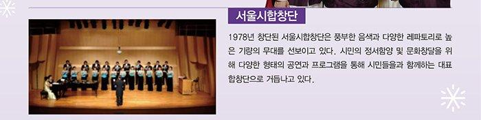 서울시합창단 1978년 창단된 서울시합창단은 풍부한 음색과 다양한 레파토리로 높은 기량의 무대를 선보이고 있다. 시민의 정서함양 및 문화창달을 위해 다양한 형태의 공연과 프로그램을 통해 시민들을과 함께하는 대표 합창단으로 거듭나고 있다.