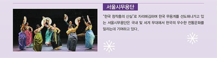 서울시무용단 한국 창작춤의 산실로 자리매김하며 한국 무용계를 선도해나가고 있는 서울시무용단은 국내 및 세계 무대에서 한국의 우수한 전통문화를 알리는데 기여하고 있다.