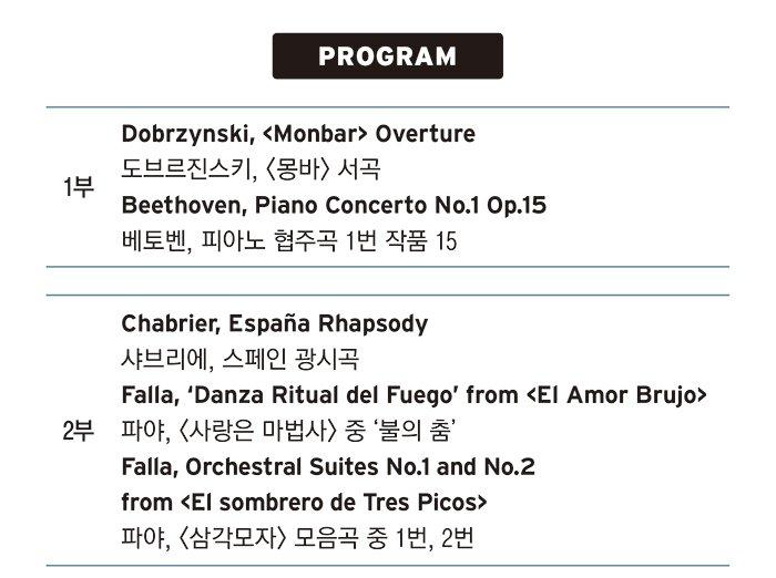 PROGRAM 1부 Dobrzynski, Monbar Overture 도브르진스키, 몽바 서곡 Beethoven, Piano Concerto No.1 Op.15 베토벤, 피아노 협주곡 1번 작품번호 15번 2부 Chabrier, Espana Rhapsody 샤브리에, 스페인 광시곡 Falla, 'Danza Ritual del Fuego' from El Amor Brujo 파야, 사랑은 마법사 중 '불의 춤'  Falla, Orchestral Suites No.1 and No.2 from El sombrero de Tres Picos 파야, 삼각모자 모음곡 중 1번, 2번