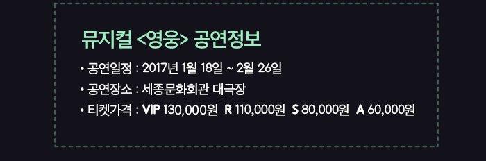 뮤지컬 영웅 공연정보 공연일정 : 2017년 1월 18일 ~ 2월 26일  ?공연장소 : 세종문화회관 대극장 ?티켓가격 : VIP 130,000원  R 110,000원  S 80,000원  A 60,000원