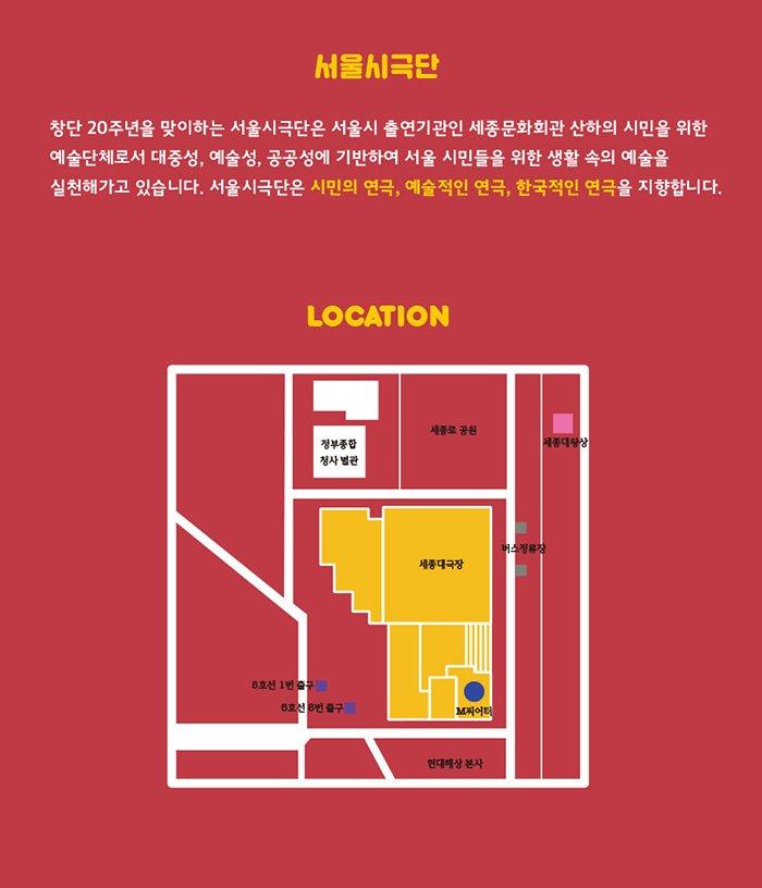 서울시극단 창단 20주년을 맞이하는 서울시극단은 서울시 출연기관인 세종문화회관 산하의 시민을 위한 예술단체로서 대중성, 예술성, 공공성에 기반하여 서울 시민들을 위한 생활 속의 예술을 실천해가고 있습니다. 서울시극단은 시민의 연극, 예술적인 연극, 한극적인 연극을 지향합니다.