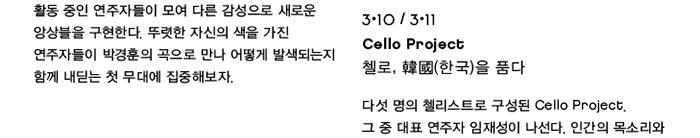 3.10 19:30 / 3.11 15:00 Cello Project 첼로, 韓國(한국)을 품다 다섯 명의 첼리스트로 구성된 Cello Project. 그 중 대표 연주자 임재성이 나선다. 인간의 목소리와 가장 닮았으며, 심장에서 가장 가까이에서 연주되는 서양악기 첼로와 자연의 소리를 담은 국악의 만남. 장르 간의 경계를 지우고 아름답게 만들어내는 자연의 울림으로 깊은 음악을 전한다.