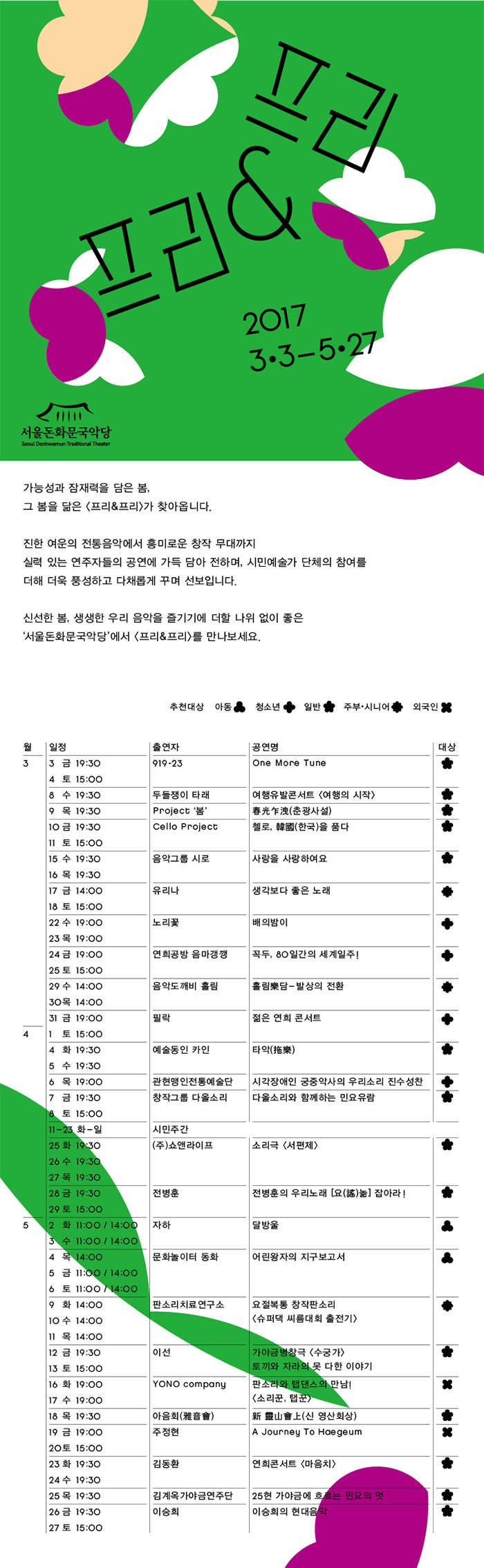 프리앤 프리 2017 3.3 ? 5.27 가능성과 잠재력을 담은 봄, 그 봄을 닮은 프리&프리가 찾아옵니다. 진한 여운의 전통음악에서 흥미로운 창작 무대까지 실력 있는 연주자들의 공연을 가득 담아 전하며, 시민예술가 단체의 참여를 더해 더욱 풍성하고 다채롭게 꾸며 선보입니다. 신선한 봄, 생생한 우리 음악을 즐기기에 더할 나위 없이 좋은 '서울돈화문국악당'에서 프리&프리를 만나보세요.