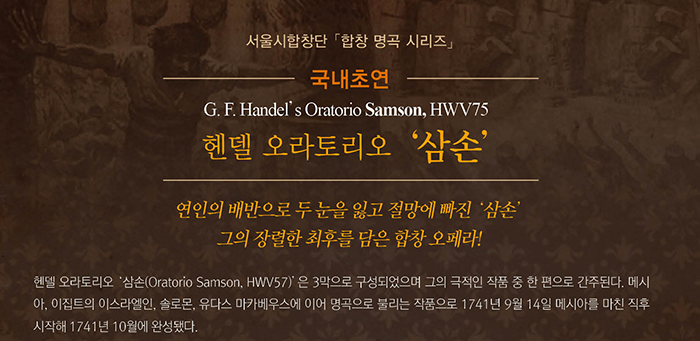 서울시합창단 합창명곡시리즈 국내초연 G.F.Handel's Oratorio Samson HWV75 헨델 오라토리오 삼손 연인의 배반으로 두눈을 잃고 절망에 빠진 삼손 그의 장렬한 최후를 담은 합창 오페라 헨델 오라토리오 삼손 oratorio Samson, HWV57은 3막으로 구성되었으며 그의 극적인 작품 중 한편으로 간주된다. 메시아, 이집트의 이스라엘인 솔로몬, 유다스 마카베우스에 이어 명곡으로 불리는 작품으로 1741년 9월 14일 메시아를 마친 직후 시작해 1741년 10월 완성됐다.