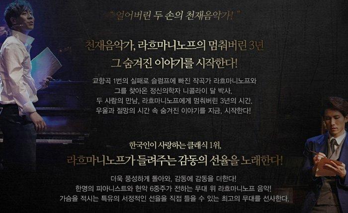 얼어버린 두 손의 천재음악가 천재음악가, 라흐마니노프의 멈춰버린 3년 그 숨겨진 이야기를 시작한다. 교향곡 1번의 실패로 슬럼프에 빠진 작곡가 라흐마니노프와 그를 찾아온 정신의학자 니콜라이 달 박사. 두 사람의 만남 라흐마니노프에게 멈춰버린 3년의 시간 우울과 절망의 시간 속 숨겨진 이야기를 지금, 시작한다. 한국인이 사랑하는 클래식 1위 라흐마니노프가 들려주는 감도으이 선율을 노래한다. 피아노와 현악의 라이브 연주로 전하는 무대 위 라흐마니노프 음악 가슴을 적시는 특유의 서정적인 선율을 직접 들을 수 있는 최고의 무대를 선사한다.
