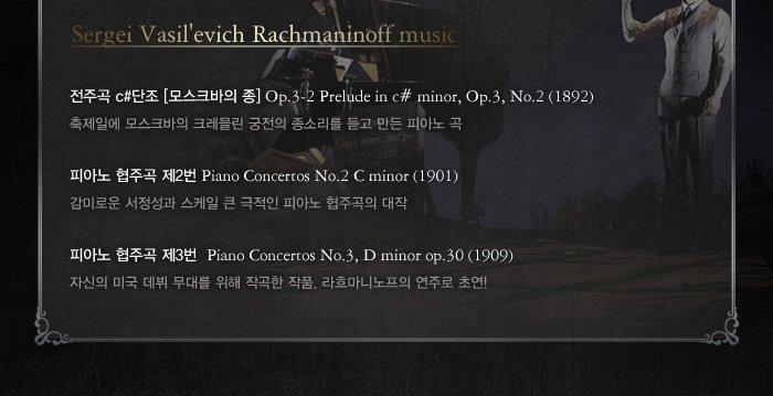 전주곡c#단조 모스크바의 종 op.3-2 prelude in c# minor op.3, no2(1982) 축제일에 모스크바의 크레믈린 궁전의 종소리를 듣고 만든 피아노곡 피아노 협주곡 제2번 piano concertos no.2 c minor(1901) 감미로운 서정성과 스케일 큰 극적인 피아노 협주곡의 대작 피아노 협주곡 제3번 piano concertos no.3, d minor op.30 (1909) 자신의 미국 데뷔 무대를 위해 작곡한 작품 라흐마니노프의 연주로 초연
