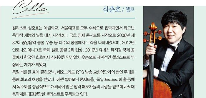 심준호 / 첼로 첼리스트 심준호는 예원학교, 서울예고를 모두 수석으로 입학하면서 타고난 음악적 재능의 빛을 내기 시작했다. 금호 영재 콘서트를 시작으로 2006년 제 32회 중앙음악 콩쿨 우승 등 다수의 콩쿨에서 두각을 나타내었으며, 2012년 안토니오 야니그로 국제 첼로 콩쿨 2위 입상, 2010년 쥬네스 뮤지컬 국제 콩 쿨에서 한국인 최초이자 심사위원 만장일치 우승으로 세계적인 첼리스트로 부 상하는 계기가 되었다. 독일 베를린 융에 필하모닉, 베오그라드 RTS 방송 교향악단과의 협연 무대를 통해 최고의 호평을 받았다. 에쎈 필하모닉 콘서트홀, 독일 프리드리히 홀 등에 서 독주회를 성공적으로 개최하여 많은 암악 애호가들의 사랑을 받으며 차세대 음악계를 대표할만한 첼리스트로 주목받고 있다.