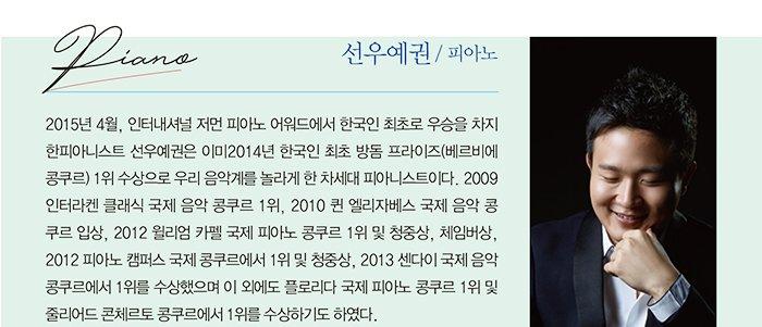 선우예권 / 피아노 2015년 4월, 인터내셔널 저먼 피아노 어워드에서 한국인 최초로 우승을 차지 한피아니스트 선우예권은 이미2014년 한국인 최초 방돔 프라이즈(베르비에 콩쿠르) 1위 수상으로 우리 음악계를 놀라게 한 차세대 피아니스트이다. 2009 인터라켄 클래식 국제 음악 콩쿠르 1위, 2010 퀸 엘리자베스 국제 음악 콩 쿠르 입상, 2012 윌리엄 카펠 국제 피아노 콩쿠르 1위 및 청중상, 체임버상, 2012 피아노 캠퍼스 국제 콩쿠르에서 1위 및 청중상, 2013 센다이 국제 음악 콩쿠르에서 1위를 수상했으며 이 외에도 플로리다 국제 피아노 콩쿠르 1위 및 줄리어드 콘체르토 콩쿠르에서 1위를 수상하기도 하였다.
