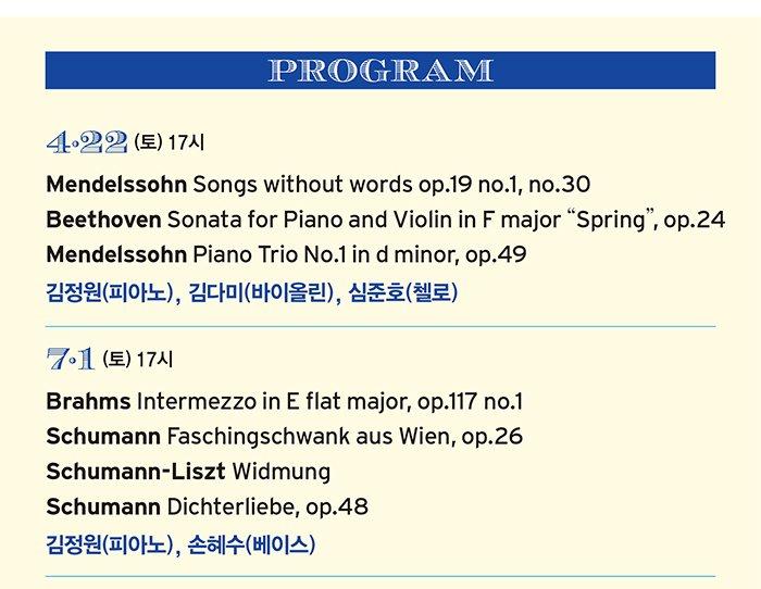 """4·22 (토) 17시 Mendelssohn Songs without words op.19 no.1, no.30 Beethoven Sonata for Piano and Violin in F major """"Spring"""", op.24 Mendelssohn Piano Trio No.1 in d minor, op.49 김정원(피아노), 김다미(바이올린), 심준호(첼로) 7·1 (토) 17시 Brahms Intermezzo in E flat major, op.117 no.1 Schumann Faschingschwank aus Wien, op.26 Schumann-Liszt Widmung Schumann Dichterliebe, op.48 김정원(피아노), 손혜수(베이스)"""