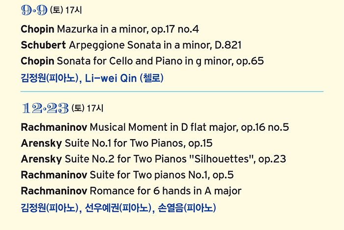 9·9 (토) 17시 Chopin Mazurka in a minor, op.17 no.4 Schubert Arpeggione Sonata in a minor, D.821 Chopin Sonata for Cello and Piano in g minor, op.65 김정원(피아노), Li-wei Qin (첼로) 12·23 (토) 17시 Rachmaninov Musical Moment in D flat major, op.16 no.5 Arensky Suite No.1 for Two Pianos, op.15 Arensky Suite No.2 for Two Pianos
