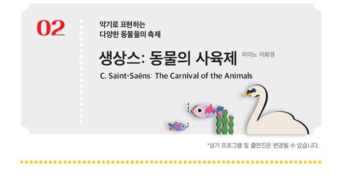 02 악기로 표현하는 다양한 동물들의 축제 생상스: 동물의 사육제 피아노 이화경 C.saint-saens : the carnival of the animals 상기프로그램 및 출연진은 변경될 수 있습니다.