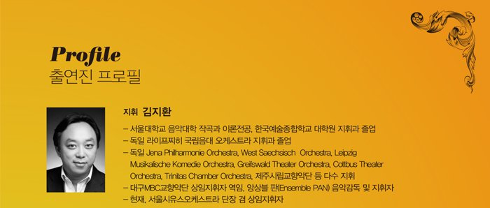 Profile  출연진 프로필 지휘 김지환 - 서울대학교 음악대학 작곡과 이론전공, 한국예술종합학교 대학원 지휘과 졸업 - 독일 라이프찌히 국립음대 오케스트라 지휘과 졸업 - 독일 Jena Philharmonie Orchestra, West Saechsisch Orchestra, Leipzig Musikalische Komedie Orchestra, Greifswald Theater Orchestra, Cottbus Theater Orchestra, Trinitas Chamber Orchestra, 제주시립교향악단 등 다수 지휘 - 대구MBC교향악단 상임지휘자 역임, 앙상블 판(Ensemble PAN) 음악감독 및 지휘자 - 현재, 서울시유스오케스트라 단장 겸 상임지휘자