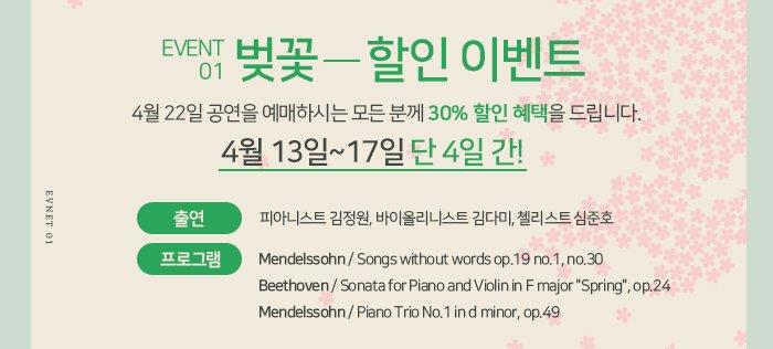 """1. 벚꽃 할인  : 4월 22일 공연을 예매하시는 모든 분께 30% 할인 혜택을 드립니다.  * 4월 13일~14일 단 4일 간! - 출연 : 피아니스트 김정원, 바이올리니스트 김다미, 첼리스트 심준호 - 프로그램   ? Mendelssohn / Songs without words op.19 no.1, no.30  ? Beethoven / Sonata for Piano and Violin in F major """"Spring"""", op.24  ? Mendelssohn / Piano Trio No.1 in d minor, op.49"""