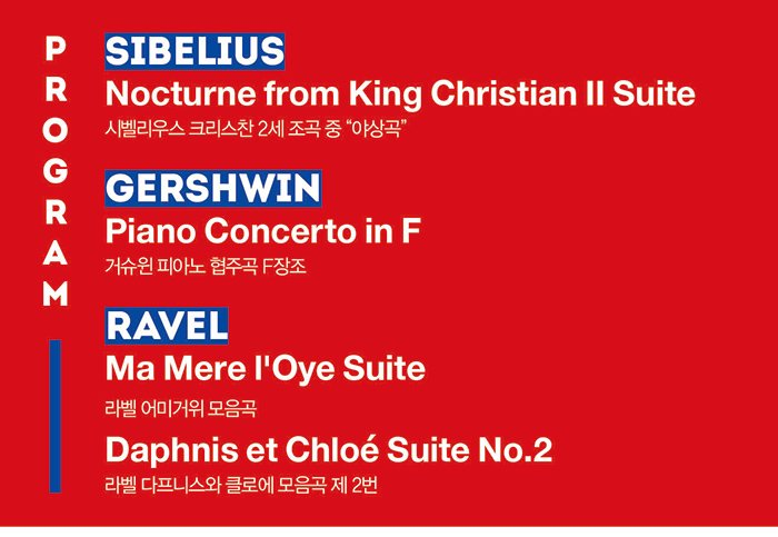 PROGRAM Sibelius Nocturne from King Christian II Suite  시벨리우스 크리스찬 2세 조곡 중 야상곡 Gershwin Piano Concerto in F 거슈윈 피아노 협주곡 F장조  Ravel  Ma Mere l'Oye Suite 라벨 어미거위 모음곡 Ravel Daphnis et Chloe Suite No.2  라벨 다프니스와 클로에 모음곡 제 2번