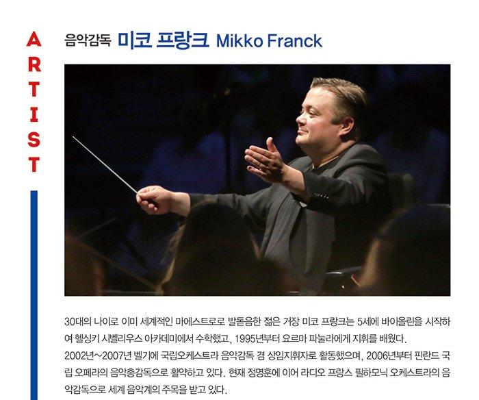 ARTIST 음악감독 미코 프랑크  Mikko Franck 30대의 나이로 이미 세계적인 마에스트로로 발돋음한 젊은 거장 미코 프랑크는 5세에 바이올린을 시작하여 헬싱키 시벨리우스 아카데미에서 수학했고, 1995년부터 요르마 파눌라에게 지휘를 배웠다. 2002년~2007년 벨기에 국립오케스트라 음악감독 겸 상임지휘자로 활동했으며, 2006년부터 핀란드 국립 오페라의 음악총감독으로 활약하고 있다. 현재 정명훈에 이어 라디오 프랑스 필하모닉 오케스트라의 음악감독으로 세계 음악계의 주목을 받고 있다.