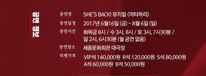 공연 정보 - 공연명 : SHE'S BACK! 뮤지컬 <마타하리> (공연 정보 자세히보기 링크) - 공연장 : 세종문화회관 대극장  - 공연기간 : 2017.6.16(금) ~ 2017.8.6(일)  - 공연시간 : 화목금 8시 / 수 3시, 8시 / 토 3시, 7시30분 / 일 2시, 6시30분 (월 공연 없음) - 등급 및 가격 : VIP석 14만원, R석 12만원, S석 8만원, A석 6만원, B석 5만원