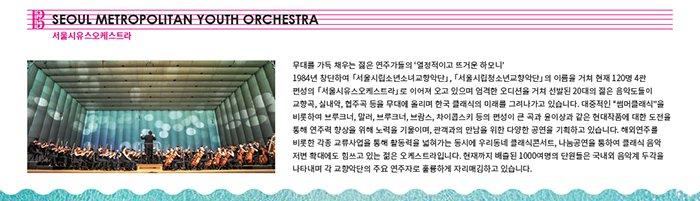 """서울시유스오케스트라 소개 무대를 가득 채우는 젊은 연주가들의 '열정적이고 뜨거운 하모니' 1984년 창단하여 서울시립소년소녀교항악단, 서울시립청소년교향악단의 이름을 거쳐 현재 120명 4관 편성의 서울시유스오케스트라로 이어져 오고 있으며 엄격한 오디션을 거쳐 선발된 20대의 젊은 음악도들이 교향곡, 실내악, 협주곡 등을 무대에 올리며 한국 클래식의 미래를 그려나가고 있습니다. 대중적인 """"썸머클래식""""을 비롯하여 브루크너, 말러, 브람스, 차이콥스키 등의 편성이 큰 곡과 윤이상과 같은 현대작품에 대한 도전을 통해 연주력 향상을 위해 노력을 기울이며, 관객과의 만남을 위한 다양한 공연을 기획하고 있습니다. 해외연주를 비롯한 각종 교류사업을 통해 활동력을 넓혀가는 동시에 우리동네 클래식콘서트, 나눔공연을 통하여 클래식 음악 저변 확대에도 힘쓰고 있는 젊은 오케스트라입니다. 현재까지 배출된 1000여명의 단원들은 국내외 음악계에 두각을 나타내며 각 교향악단의 주요 연주자로 훌륭하게 자리매김하고 있습니다."""