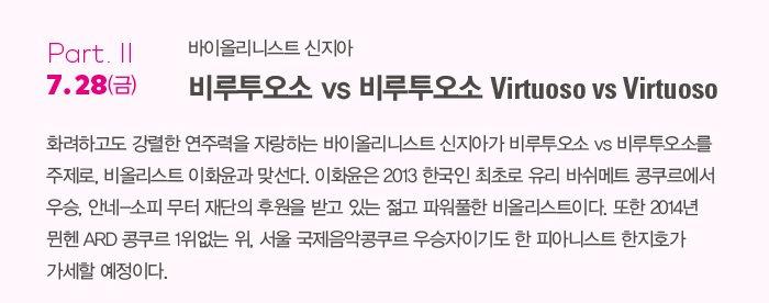 Part.Ⅱ   바이올리니스트 신지아 7.28(금)  비루투오소 vs 비루투오소 Virtuoso vs Virtuoso    화려하고도 강렬한 연주력을 자랑하는 바이올리니스트 신지아가 비루투오소 vs 비루투오소를 주제로, 비올리스트 이화윤과 맞선다. 이화윤은 2013 한국인 최초로 유리 바쉬메트 콩쿠르에서 우승, 안네-소피 무터 재단의 후원을 받고 있는 젊고 파워풀한 비올리스트이다. 또한 2014년 뮌헨 ARD 콩쿠르 1위없는 위, 서울 국제음악콩쿠르 우승자이기도 한 피아니스트 한지호가 가세할 예정이다.