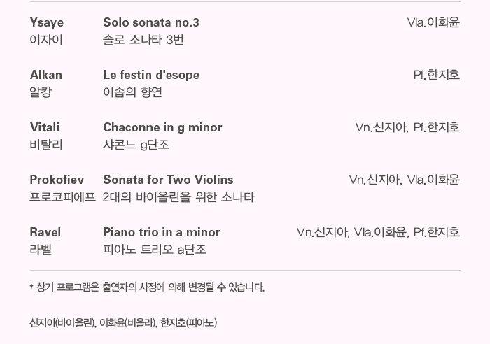 Ysaye - Solo sonata no.3                                            Vla.이화윤 이자이 솔로 소나타 3번  Vitali - Chaconne in g minor                               Vn.신지아, Pf.한지호 비탈리 샤콘느 g단조  Prokofiev - Sonata for Two Violins                           Vn.신지아, Vla.이화윤 프로코피에프 2대의 바이올린을 위한 소나타   Ravel - Piano trio in a minor                       Vn.신지아, Vla.이화윤, Pf.한지호  라벨 피아노 트리오 a단조   * 상기 프로그램 외에 피아노 솔로곡이 추가될 예정이며, 사정에 의해 변경될 수 있습니다.   신지아(바이올린), 이화윤(비올라), 한지호(피아노)