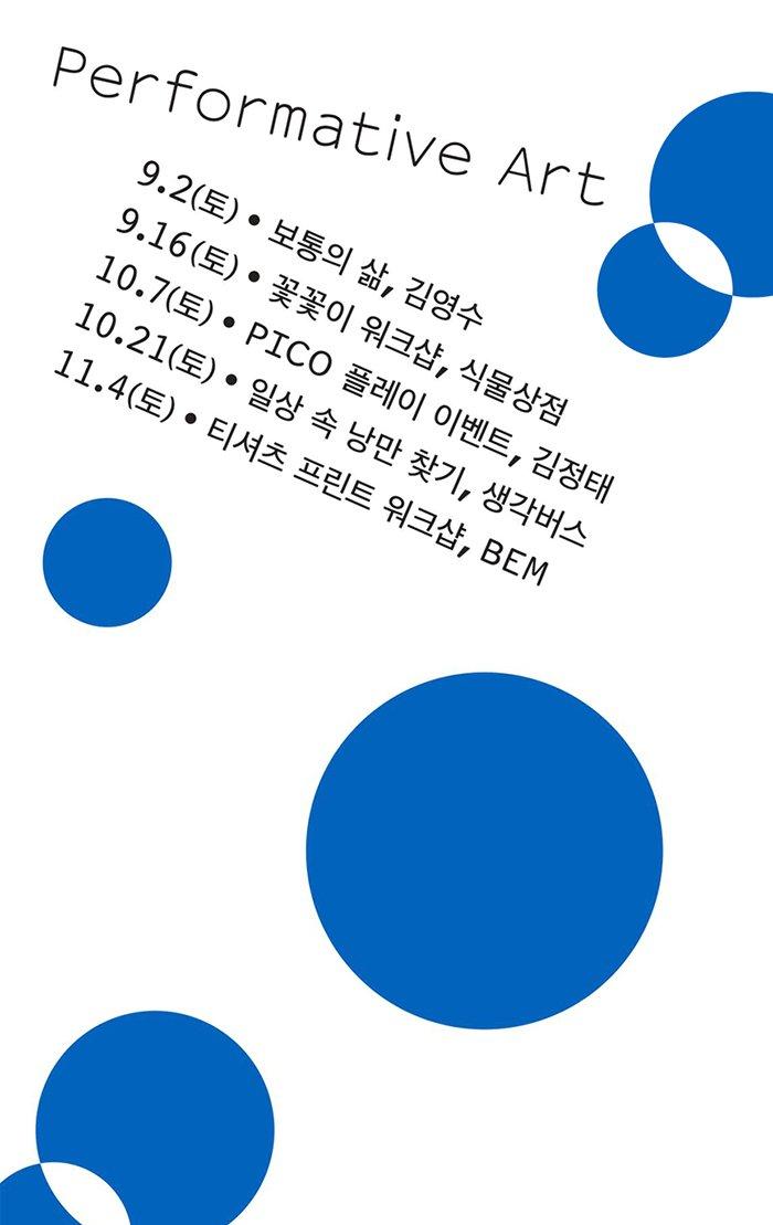 Performative Art  9. 2(토) 보통의 삶 김영수 9. 16(토) 꽃꽂이 워크샵 식물상점 10. 7(토) PICO 플레이 이벤트 김정태 10. 21(토) 일상 속 낭만 찾기 생각버스 11. 4(토) 티셔츠 프린트 워크샵 BEM