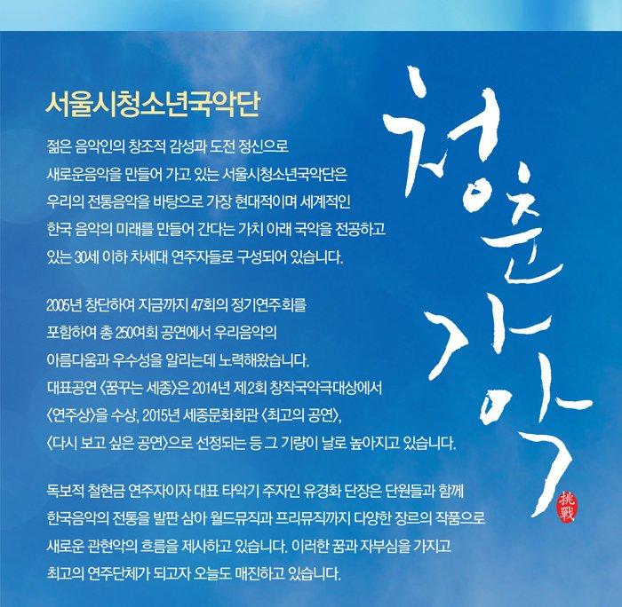 젊은 음악인의 창조적 감성과 도전 정신으로 새로운 음악을 만들어 가고 있는 서울시청소년국악단은 우리의 전통음악을 바탕으로 가장 현대적이며 세계적인 한국 음악의 미래를 만들어 간다는 가치 아래 국악을 전공하고 있는 30세 이하 차세대 연주자들로 구성되어 있습니다 2005년 창단하여 지금까지 47회의 정기연주회를 포함하여 총 250여회 공연에서 우리음악의 아름다움과 우수성을 알리는데 노력해왔습니다 대표공연 꿈꾸는 세종은 2014년 제2회 창작국악극대상에서 연주상을 수상 2015년 세종문화회관 최고의 공연 다시보고싶은공연으로 선정되는 등 그 기량이 날로 높아지고 있습니다 독보적 철현금 연주자이자 대표 타악기 주자인 유경화 단장은 단원드로가 함께 한국음악의 전통을 발판 삼아 월드뮤직과 프리뮤직까지 다양한 장르의 작품으로 새로운 관현악의 흐름을 제시하고 있습니다 이러한 꿈과 자부심을 가지고 최고의 연주단체가 되고자 오늘도 매진하고 있습니다