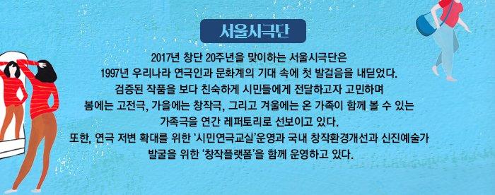 서울시극단 2017년 창단 20주년을 맞이하는 서울시극단은 1997년 우리나라 연극인과 문화계의 기대 속에 첫 발걸음을 내딛었다. 검증된 작품을 보다 친숙하게 시민들에게 전달하고자 고민하며 봄에는 고전극, 가을에는 창작극, 그리고 겨울에는 온 가족이 함께 볼 수 있는 가족극을 연간 레퍼토리로 선보이고 있다. 또한, 연극 저변 확대를 위한 '시민연극교실'운영과 국내 창작환경개선과 신진예술가 발굴을 위한 '창작플랫폼'을 함께 운영하고 있다.