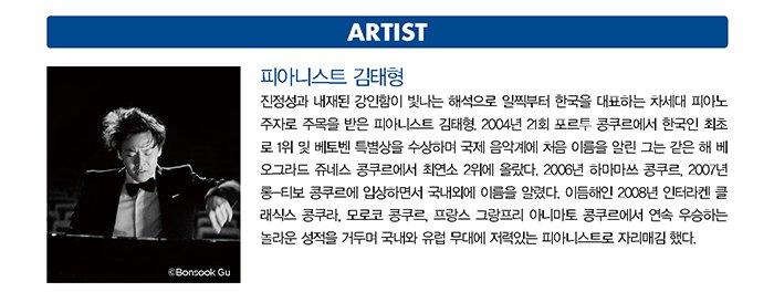 artist 피아니스트 김태형 진정성과 내재된 강인함이 빛나는 해석으로 일찍부터 한국을 대표하는 차세대 피아노 주자로 주목을 받은 피아니스트 김태형. 2004년 21회 포르투 콩쿠르에서 한국인 최초로 1위 및 베토벤 특별상을 수상하며 국제 음악계에 처음 이름을 알린 그는 같은 해 베오그라드 쥬네스 콩쿠르에서 최연소 2위에 올랐다. 2006년 하마마쓰 콩쿠르, 2007년 롱-티보 콩쿠르에 입상하면서 국내외에 이름을 알렸다. 이듬해인 2008년 인터라켄 클래식스 콩쿠라, 모로코 콩쿠르, 프랑스 그랑프리 아니마토 콩쿠르에서 연속 우승하는 놀라운 성적을 거두며 국내와 유럽 무대에 저력있는 피아니스트로 자리매김 했다.