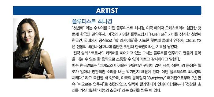 """플루티스트 최나경 """"첫번째"""" 라는 수식어를 가진 플루티스트 최나경. 미국 메이저 오케스트라에 입단한 첫번째 한국인 관악주자, 미국의 저명한 플루트잡지 """"Flute Talk"""" 커버를 장식한 첫번째 한국인, 국내에서 공식으로 """"팝 리사이틀""""을 시도한 첫번째 클래식 연주자, 그리고 112년 전통의 비엔나 심포니에 입단한 첫번째 한국인이라는 기록을 남겼다. 전격 솔리스트로서의 커리어를 이어가고 있는 그녀는 플루트를 연주하고 팬들과 음악을 나눌 수 있는 한 음악으로 소통할 수 있어 기쁘고 감사하다고 말한다. 미주 한국일보는 """"피아노와 바이올린 선율밖엔 관심이 없던 시절, 장한나의 등장은 첼로가 얼마나 인간적인 소리를 내는 악기인지 깨닫게 했다. 이젠 플루티스트 최나경의 차례다."""" 라고 극찬한 바 있으며, 미국의 음악잡지 """"Symphony"""" 매거진으로부터 2년 연속 """"떠오르는 연주자""""로 선정되었고, 일찍이 필라델피아 인콰이어러로부터"""