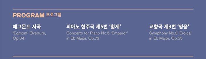 프로그램 에그몬트 서곡 'Egmont' Overture, Op.84 피아노 협주곡 제5번 '황제' Concerto for Piano No.5 'Emperor' in Eb Major, Op.73 교향곡 제3번 '영웅' Symphony No.3 'Eroica' in Eb Major, Op.55
