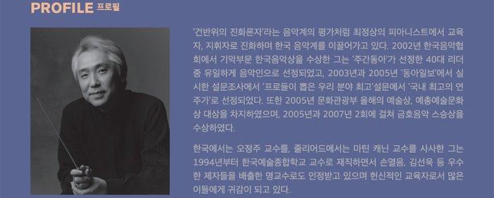 지휘자 김대진 '건반위의 진화론자'라는 음악계의 평가처럼 최정상의 피아니스트에서 교육자, 지휘자로 진화하며 한국 음악계를 이끌어가고 있다. 2002년 한국음악협회에서 기악부문 한국음악상을 수상한 그는 '주간동아'가 선정한 40대 리더 중 유일하게 음악인으로 선정되었고, 2003년과 2005년 '동아일보'에서 실시한 설문조사에서 '프로들이 뽑은 우리 분야 최고' 설문에서 '국내 최고의 연주가'로 선정되었다. 또한 2005년 문화관광부 올해의 예술상, 예총예술문화상 대상을 차지하였으며, 2005년과 2007년 2회에 걸쳐 금호음악 스승상을 수상하였다. 한국에서는 오정주 교수를, 줄리어드에서는 마틴 캐닌 교수를 사사한 그는 1994년부터 한국예술종합학교 교수로 재직하면서 손열음, 김선욱 등 우수한 제자들을 배출한 명교수로도 인정받고 있으며 헌신적인 교육자로서 많은 이들에게 귀감이 되고 있다.