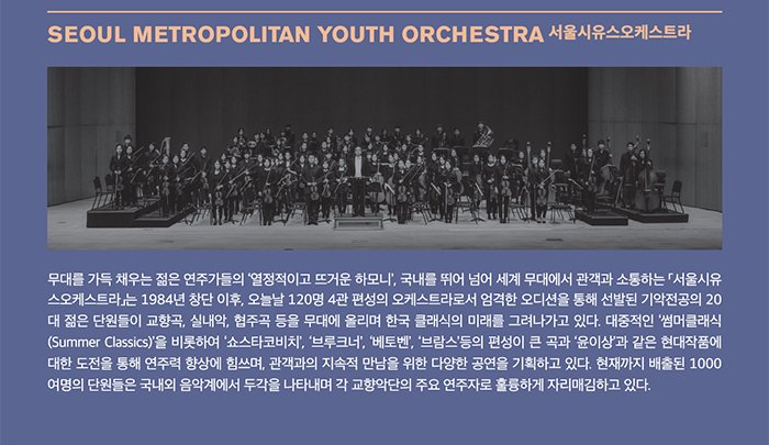 SEOUL METROPOLITAN YOUTH ORCHESTRA 서울시유스오케스트라 무대를 가득 채우는 젊은 연주가들의 '열정적이고 뜨거운 하모니', 국내를 뛰어 넘어 세계 무대에서 관객과 소통하는 「서울시유스오케스트라」는 1984년 창단 이후, 오늘날 120명 4과 편성의 오케스트라로서 엄격한 오디션을 통해 선발된 기악전공의 20대 젊은 단원들이 교향곡, 실내악, 협주곡 등을 무대에 올리며 한국 클래식의 미래를 그려나가고 있다. 대중적인 '썸머클래식(Summer Classics)'을 비롯하여 '쇼스타코비치', '브루크너', '베토벤', '브람스'등의 편성이 큰 곡과 윤이상과 같은 현대작품에 대한 도전을 통한 연주력 향상에 힘쓰며, 관객과의 지속적 만남을 위한 다양한 공연을 기획하고 있다. 현재까지 배출된 1000여명의 단원들은 국내외 음악계에서 두각을 나타내며 각 교향악단의 주요 연주자로 훌륭하게 자리매김하고 있다.