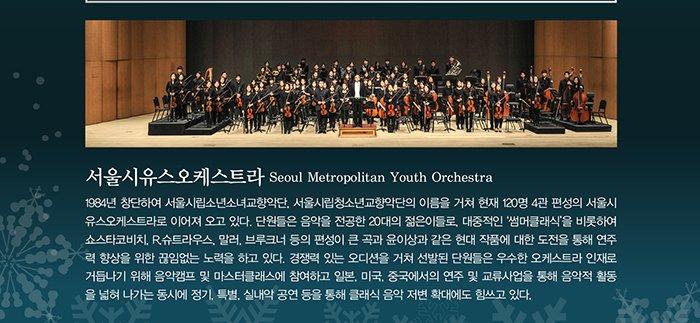 서울시유스오케스트라  SEOUL METROPOLITAN YOUTH ORCHESTRA 1984년 창단하여 서울시립소년소녀교향악단, 서울시립청소년교향악단의 이름을 거쳐 현재 120명 4관 편성의 서울시유스오케스트라로 이어져 오고 있다. 단원들은 음악을 전공한 20대의 젊은이들로, 대중적인 '썸머 클래식'을 비롯하여 쇼스타코비치, R.슈트라우스, 말러, 브루크너 등의 편성이 큰 곡과 윤이상과 같은 현대 작품에 대한 도전을 통해 연주력 향상을 위한 끊임없는 노력을 하고 있다. 경쟁력 있는 오디션을 거쳐 선발된 단원들은 우수한 오케스트라 인재로 거듭나기 위해 음악캠프 및 마스터클래스에 참여하고 일본, 미국, 중국에서의 연주 및 교류사업을 통해 음악적 활동을 넓혀 나가는 동시에 정기, 특별, 실내악 공연 등을 통해 클래식 음악 저변 확대에도 힘쓰고 있다.