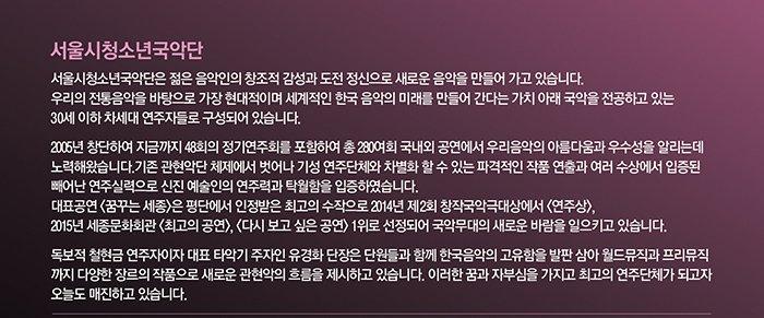 서울시청소년국악단 서울시청소년국악단은 젊은 음악인의 창조적 감성과 도전 정신으로 새로운 음악을 만들어 가고 있습니다, 우리의 전통음악을 바탕으로 가장 현대적이며 세계적인 한국 음악의 미래를 만들어 간다는 가치 아래 국악을 전공하고 있는 30세 이하 차세대 연주자들로 구성되어 있습니다. 2005년 창단하여 지금까지 48회의 정기연주회를 포함하여 총 280여회 국내외 공연에서 우리음악의 아름다움과 우수성을 알리는데 노력해왔습니다 기존 관현악단 체제에서 벗어나 기성 연주단체와 차별화 할 수 있는 파격적인 작품 연출과 여러 수상에서 입증된 빼어난 연주실력으로 신진 예술인의 연주력과 탁월함을 입증하였습니다. 대표 공연 꿈꾸는 세종은 평단에서 인정받은 최고의 수작으로 2014년 제2회 창작국악극대상에서 연주상 2015년 세종문화회관 최고의 공연 다시보고 싶은공연 1위로 선정되어 국악무대의 새로운 바람을 일으키고 있습니다. 독보적 철현금 연주자이자 대표 타악기 주자인 유경화 단장은 단원들과 함께 한국음악의 고유함을 발판삼아 월드뮤직과 프리뮤직까지 다양한 장르의 작품으로 새로운 관현악의 흐름을 제시하고 있습니다, 이러한 꿈과 자부심을 가지고 최고의 연주단체가 되고자 오늘도 매진하고 있습니다