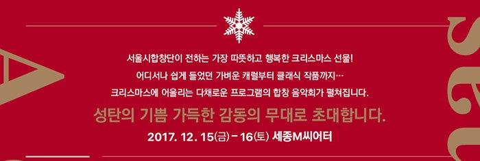 서울시합창단이 전하는 가장 따뜻하고 행복한 크리스마스 선물 어디서나 쉽게 들었던 가벼운 캐럴부터 클래식 작품까지 크리스마스에 어울리는 다채로운 프로그램의 합창 음악회가 펼쳐집니다 성탄의 기쁨 가득한 감동의 무대로 초대합니다 2017.12.15(금)-16(토) 세종m씨어터