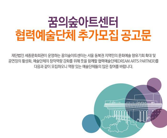 꿈의숲아트센터 협력예술단체 추가모집 공고문 재단법인 세종문화회관이 운영하는 꿈의숲아트센터는 서울 동북권 지역민의 문화예술 향유기회 확대 및 공연장의 활성화, 예술단체의 창작역량 강화를 위해 뜻을 함께할 협력예술단체(Dream Arts Partner)를 다음과 같이 모집하오니 역량 있는 예술단체들의 많은 참여를 바랍니다.
