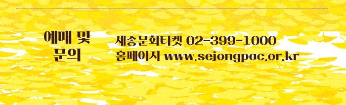 예매 및 문의 세종문화티켓 02 399 1000 홈페이지 www.sejongpac.or.kr