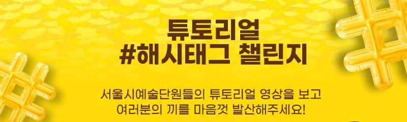 튜토리얼 해시태그 팰린지 서울시 예술단원들의 뉴토리얼 영상을 보고 여러분의 끼를 마음껏 발산해주세요!