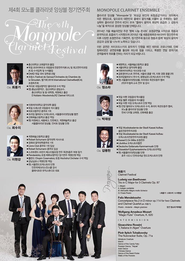 """제4회 모노폴 클라리넷 앙상블 정기연주회 The 4th Monopole Clarinet Festival 2020 12 11 friday 7:30pm 세종문화회관 체임버홀 PROFILE  Monopole Clarinet Ensemble  클라리넷 앙상블 """"Monopole""""은 '최상급 와인의 '독점공급' 이라는 의미에서 따온 명칭으로, 앞으로의 대한민국 클래식 음악계를 이끌어 갈 주목받는 젊은 실력파 클라리넷 연주자 6인이 모여 """"클래식 음악의 최상적 공급과 그 감동의 나눔""""을 목적으로 결성되어진 앙상블 단체입니다.    2014년 가을 시즌 예술의전당 주관 '행복 나눔 콘서트'의 초청 공연을 시작으로 청중과 본격적으로 호흡하기 시작했으며 2015년도 1월 세종문화회관 M시어터 이후 다양한 초청연주와 기획연주, 정기연주회 등으로 청중과 함께 '최상의 음악적 공감과 감동'을 나누려 노력하고 있습니다.    이번 공연은 차이코프스키의 호두까기 인형을 메인 테마로 코로나19로 인해 침체되었던 공연문화를 활성화 하는데 힘을 더하고, 특별한 연말 분위기로 관객들에게 위로를 전하는 자리가 되기를 바랍니다.        Cla. 최용기  총신대학교 교회음악과 졸업  독일 프라이부르크 국립음대 전문연주자(K.A.)및 최고연주자과정(K.E) 수석입학 및 수석졸업  DAAD 독일 국비 장학생 선발  프랑스 Festival de Gensacl'Orchestre de Chambre de la Giroudein France 음악제 초청독주회  카이로 국립교향악단 클라리넷 수석 역임  현) 충남교향악단, 침신대학교 겸임교수,  총신대학교 및 동 대학원, 계원예고 출강  D'Addario Woodwinds, RZ Clarinet 아티스트    Cla. 최수지  이화여자대학교 음악대학 졸업  독일 드레스덴 국립음대 석사 졸업  바로크합주단 콩쿠르 1위  프라임 필하모닉 오케스트라, 서울클라리넷앙상블 협연  선화예술고등학교 출강 역임  현) 덕원예고, 세종예고, 인천예고, 계원예술학교 출강  서울클라리넷 앙상블, 인비토 앙상블 단원    Cla. 이현강  계원예술고등학교 졸업  Robert Schumann 음악대학 석사수료  경희대 음악대학콩쿠르 1위  Lions Club 콩쿠르 1위 입상  Robert Schumann 콩쿠르 입상  스코트랜드 프린지 페스티벌초청 연주 목관5중주 부분 참가  Penderetzky 초청 KBS교향악단 정기연주 객원단원 역임  폴란드 Chopin Coservatory 초청 Hochshul Orcheter 수석 역임  강남심포니 객원단원 역임  현) 서울윈드오케스트라 단원  인천국제크리스천스쿨 강사  클래식포유 뮤직스튜디오 대표    Cla. 정소라  예원학교, 서울예술고등학교 졸업  서울대학교 음악대학 졸업  이화여자대학교 석사과정 수료  금호영아티스트 연주회, 서울대 콩쿨 1위, 이화․경향 콩쿨 2위  프라임필하모닉 부수석, 광명심포니오케스트라 수석 역임  현) 서울클라리넷앙상블, 아마데오 목관오중주 멤버  (주)두두컬쳐 소속 연주 및 강사    Cla. 박재성  독일 아헨 국립음대 학사졸업  독일 퀄른 국립음대 석사졸업  독일 아헨 극장 오케스트라 단원 역임  현) 안양 필하모닉 오케스트라 수석, 퓨리티 목관오중주 멤버,  모노폴 클라리넷 앙상블 단원  연세 디지털 교육원, 선화예중 출강      Cla. 김병천  독일 Musikakademie der Stadt Kassel Aufbau 솔로전문연주자과정  독일 Musikakademie der Stadt Kassel Aufbau 오케스트라전문연주자과정 졸업  Kassel E.On Mitte 초청연주  LiboMus 오케스트라협연  Deutsche Gotlaruete Kammermusik 단원  Düsseldorf Epiphaniaskirche 오케스트라역임  현) 서울클라리넷앙상블 단원  호주 시드니 인터내셔날 윈드오케스트라 단원        PROGRAM    최용기  Clarinet Festival      Ludwig van Beethoven Trio in C"""