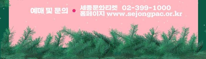 예매 및 문의 세종문화티켓 02-399-1000 홈페이지 www.sejongpac.or.kr
