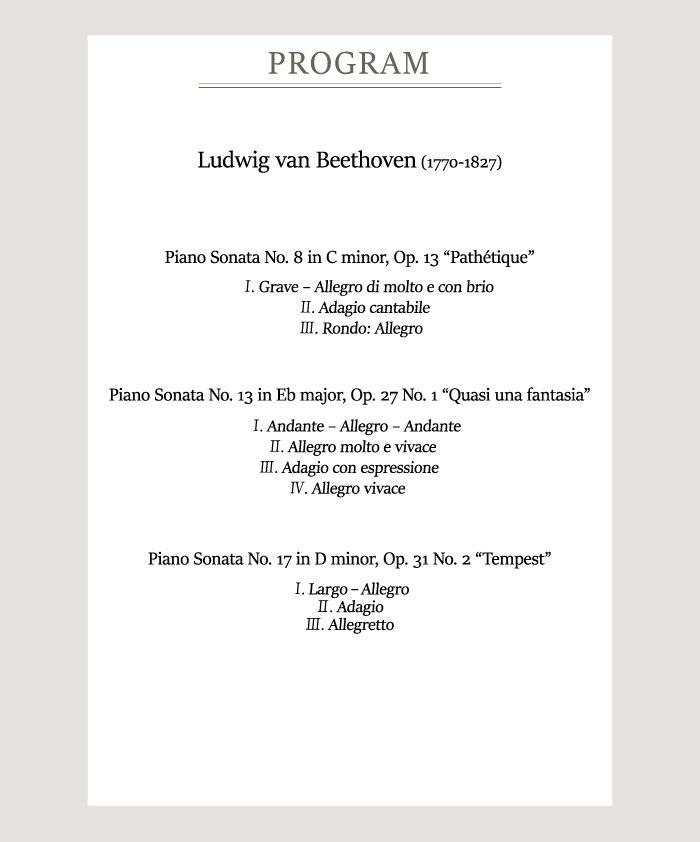 """[Program]    Ludwig van Beethoven (1770-1827)    Piano Sonata No. 8 in C minor, Op. 13 """"Pathétique""""  Ⅰ. Grave–Allegro di molto e con brio  Ⅱ. Adagio cantabile  Ⅲ. Rondo: Allegro    Piano Sonata No. 13 in Eb major, Op. 27 No. 1 """"Quasi una fantasia""""  Ⅰ. Andante–Allegro-Andante  Ⅱ. Allegro molto e vivace  Ⅲ. Adagio con espressione  Ⅳ. Allegro vivace    Piano Sonata No. 17 in D minor, Op. 31 No. 2 """"Tempest""""  Ⅰ. Largo - Allegro  Ⅱ. Adagio  Ⅲ. Allegretto"""