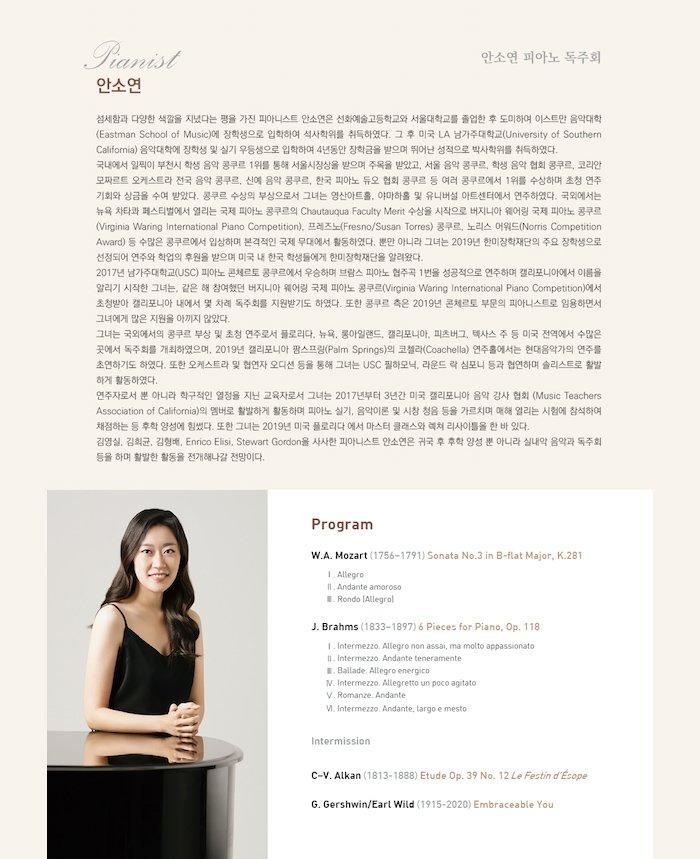 Program     W.A. Mozart (1756–1791)   Sonata No.3 in B-flat Major, K.281                                      I. Allegro                                      II. Andante amoroso                                      III. Rondo (Allegro)     J. Brahms (1833–1897)      6 Pieces for Piano, Op. 118                                      1. Intermezzo. Allegro non assai, ma molto appassionato                                      2. Intermezzo. Andante teneramente                                      3. Ballade. Allegro energico                                      4. Intermezzo. Allegretto un poco agitato                                      5. Romanze. Andante                                      6. Intermezzo. Andante, largo e mesto                                         -intermission-     C–V. Alkan (1813-1888)     Etude Op. 39 No. 12 Le Festin d'Ésope        G. Gershwin/Earl Wild (1915-2020)   Embraceable You        섬세함과 다양한 색깔을 지녔다는 평을 가진 피아니스트 안소연은 선화예술고등학교와 서울대학교를 졸업한 후 도미하여 이스트만 음악대학(Eastman School of Music)에 장학생으로 입학하여 석사학위를 취득하였다. 그 후 미국 LA 남가주대학교(University of Southern California) 음악대학에 장학생 및 실기 우등생으로 입학하여 4년동안 장학금을 받으며 뛰어난 성적으로 박사학위를 취득하였다. 국내에서 일찍이 부천시 학생 음악 콩쿠르 1위를 통해 서울시장상을 받으며 주목을 받았고, 서울 음악 콩쿠르, 학생 음악 협회 콩쿠르, 코리안 모짜르트 오케스트라 전국 음악 콩쿠르, 신예 음악 콩쿠르, 한국 피아노 듀오 협회 콩쿠르 등 여러 콩쿠르에서 1위를 수상하며 초청 연주 기회와 상금을 수여 받았다. 콩쿠르 수상의 부상으로서 그녀는 영산아트홀, 야마하홀 및 유니버설 아트센터에서 연주하였다. 국외에서는 뉴욕 차타콰 페스티벌에서 열리는 국제 피아노 콩쿠르의 Chautauqua Faculty Merit 수상을 시작으로 버지니아 웨어링 국제 피아노 콩쿠르(Virginia Waring International Piano Competition), 프레즈노(Fresno/Susan Torres) 콩쿠르, 노리스 어워드(Norris Competition Award) 등 수많은 콩쿠르에서 입상하며 본격적인 국제 무대에서 활동하였다. 뿐만 아니라 그녀는 2019년 한미장학재단의 주요 장학생으로 선정되어 연주와 학업의 후원을 받으며 미국 내 한국 학생들에게 한미장학재단을 알려왔다. 2017년 남가주대학교(USC) 피아노 콘체르토 콩쿠르에서 우승하며 브람스 피아노 협주곡 1번을 성공적으로 연주하며 캘리포니아에서 이름을 알리기 시작한 그녀는, 같은 해 참여했던 버지니아 웨어링 국제 피아노 콩쿠르 (Virginia Waring International Piano Competition)에서 초청받아 캘리포니아 내에서 몇 차례 독주회를 지원받기도 하였다. 또한 콩쿠르 측은 2019년 콘체르토 부문의 피아니스트로 임용하면서 그녀에게 많은 지원을 아끼지 않았다. 그녀는 국외에서의 콩쿠르 부상 및 초청 