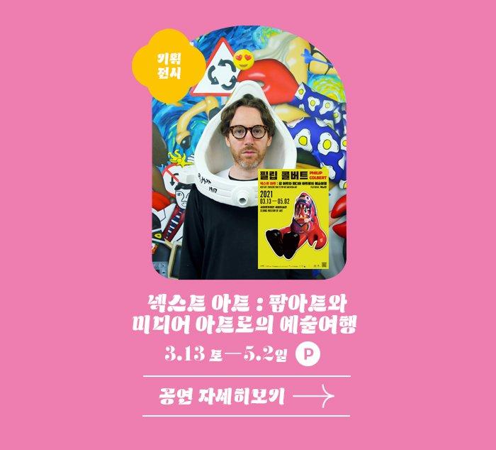 기획전시 넥스트아트 팝아트와 미디어 아트로의 예술여행 3.13 토 -5.2 일 P 공연자세히 보기