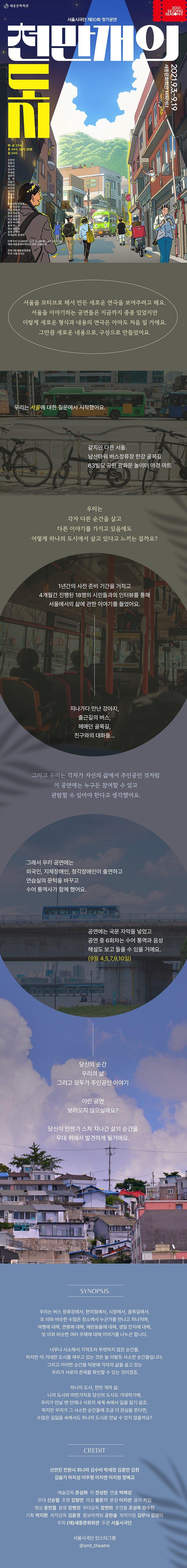 천만 개의 도시 상세페이지 서울을 모티브로 해서 만든 새로운 연극을 보여주려고 해요.서울을 이야기하는 공연들은 지금까지 종종 있었지만이렇게 새로운 형식과 내용의 연극은 아마도 처음 일 거에요.그만큼 새로운 내용으로, 구성으로 만들었어요.우리는 서울에 대한 질문에서 시작했어요.같지만 다른 서울.남산타워 버스정류장 한강 골목길 63빌딩 공원 광화문 놀이터 야경 마트우리는 각자 다른 순간을 살고 다른 이야기를 가지고 있음에도어떻게 하나의 도시에서 살고 있다고 느끼는 걸까요?1년간의 사전 준비 기간을 거치고4개월간 진행된 18명의 시민들과의 인터뷰를 통해서울에서의 삶에 관한 이야기를 들었어요.지나가다 만난 강아지, 출근길의 버스, 헤매던 골목길, 친구와의 대화들…모여진 일상적인 순간, 모습들은47개의 이야기로 새롭고 다양하게 만들어졌어요.그리고 우리는 각자가 자신의 삶에서 주인공인 것처럼이 공연에는 누구든 참여할 수 있고관람할 수 있어야 한다고 생각했어요.연습실의 문턱을 바꾸었고 수어 통역사가 연습 기간 함께 했어요.전체 공연 기간 자막 해설을 볼 수 있고6회차 동안 수어 통역과 음성 해설을 들을 수 있을 거예요.당신의 순간우리의 삶그리고 모두가 주인공인 이야기이런 공연보러 오지 않으실래요?당신이 언젠가 스쳐 지나간 삶의 순간을무대 위에서 발견하게 될거에요.Synopsis각자의 사연을 갖고 서울로 모여든 천만의 사람들서울토박이부터 외국인까지, 꿈을 안고 살아가는 사람들지하철, 버스, 식당, 인도, 입시학원, 주차장, 편의점, 횡단보도학생, 주민, 승객, 행인 그리고 강아지, 고양이우리가 존재하는 곳과, 우리 곁에 존재하는 것에 관한 이야기천만 명의 도시천만 개의 이야기그리고 너와 나, 우리 모두의 이야기시놉시스우리는 버스 정류장에서, 편의점에서, 시장에서, 골목길에서,또 이와 비슷한 수많은 장소에서 누군가를 만나고 지나치며,여행에 대해, 연봉에 대해, 애완동물에 대해, 생일 잔치에 대해,또 이와 비슷한 여러 주제에 대해 이야기를 나누곤 합니다.너무나 사소해서 기억조차 뚜렷하지 않은 순간들.하지만 이 거대한 도시를 채우고 있는 것은 늘 이렇듯 사소한 순간들입니다.그리고 이러한 순간들 덕분에 각자의 삶을 살고 있는 우리가 서로의 존재를 확인할 수 있는 것이겠죠.하나의 도시, 천만 개의 삶.나의 도시와 마찬가지로 당신의 도시도 거대하기에,우리가 만날 땐 언제나 서로의 세계 속에서 길을 잃기 쉽죠.하지만 우리가 그 사소한 순간들에 조금 더 관심을 준다면,수많은 길잃음 속에서도 하나의 도시로 만날 수 있지 않을까요?CAST & CREDIT신안진 진완시 최나라 김훈만 김수아 박세정 김현김슬기 하지성 이주형 이지연 이지원 정예교예술감독 문삼화 작 전성현 연출 박해성무대 신승렬 조명 김형연 의상 홍문기 분장 이지연 음악 카입 영상 윤민철 음향 강병권 무대감독 장연희 조연출 조성옥 양수진기획 박지환 제작감독 김윤경 홍보마케팅 공한솔 제작지원 김무늬 김영미주최 (재)세종문화회관 주관 서울시극단서울시극단 인스타그램 @smt_theatre