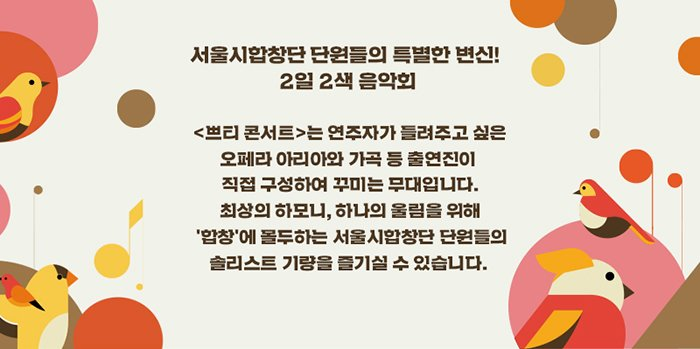 서울시합창단 단원들의 특별한 변신! 2일 2색 음악회 <쁘티 콘서트>는 연주자가 들려주고 싶은 오페라 아리아와 가곡 등 출연진이 직접 구성하여 꾸미는 무대입니다. 최상의 하모니, 하나의 울림을 위해 '합창'에 몰두하는 서울시합창단 단원들의 솔리스트 기량을 즐기실 수 있습니다.