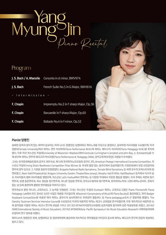 Pianist 양명진    섬세한 음색과 설득력 있는 해석이 돋보이는 피아니스트 양명진은 상명대학교 피아노과를 우등으로 졸업하고, 동대학원 석사과정을 수료했으며, 미국 템플대(Temple University)에서 피아노 연주 석사학위(Piano Performance M.M.)와 피아노 페다고지 석사학위(Piano Pedagogy M.M.)를 취득하였다. 이후 미국 위스콘신 주립대(University of Wisconsin-Madison)에서 Gertrude Cunningham Campbell and John Ray, Jr. Scholarship을 수혜 받으며 피아노 연주와 페다고지 박사과정(Piano Performance & Pedagogy DMA), 음악교육학(부전공) 과정을 이수하였다.   그녀는 한국문화예술진흥회 콩쿠르 최우수상, 제10회 한국피아노듀오협회 콩쿠르 3위, American Protege International Concerto Competition, 위스콘신 주립대 Irving Shain Beethoven Competition Prize Winner 등 국내외 명망 있는 콩쿠르에서 입상하였으며, 이원문화센터 유망 신인음악회 연주자 발탁 등으로 그 기량을 충분히 인정받았다. Bulgaria National Radio Symphony, Temple Wind Symphony 등 세계 유수의 오케스트라와 협연하였고, Rock Hall(Philadelphia), Rutgers University Gorden Theater(New Jersey), Morphy Hall과 Mills Hall(Madison) 등지에서 다수의 솔로 리사이틀과 챔버 리사이틀을 열었으며, 위스콘신 Latin Festival에서 연주하는 등 다양한 무대에서 꾸준한 활동을 펼쳤다. 귀국 후에도 희연회 정기연주회, 상명 동문연주회, 파소 앙상블 정기연주회, 유니온 앙상블 연주회, 한국교수협의회 정기연주회, 한국피아노학회 그랜드피아노콘서트, 문화가 있는 날 등에 출연하며 활발한 연주활동을 이어가고 있다.     연주자로서 뿐만 아니라, 교육자로도 그 능력을 인정받은 그녀는 위스콘신 주립대 Outreach 피아노 교육프로그램인 Piano Pioneers와 Piano Pedagogy Lab에서 리드 강사로 5년간 수많은 학생을 가르쳤으며, Wisconsin Conservatory of Music에 Piano faculty로 출강하였고, 미국 Badger Keyboard Competition을 비롯한 여러 피아노 콩쿠르의 심사위원으로 위촉받아 활동하는 등 Piano pedagogue로서 큰 영향력을 펼쳤다. The Dorothy Taubman Seminar Intensive Course를 수료함으로 미국의 대표적인 피아노 테크닉 교육법을 연구하였으며, 이후 계속적으로 바람직한 신체 움직임을 이용한 피아노 테크닉 연구에 관심을 가지고 2013년 MTNA(미국음악교사협회) 심포지엄에 참가하여 관련 학술발표를 하였고, 2014년 ISME(International Society of Music Education), 2019년 APSMER(Asia-Pacific Symposium for Music Education Research) 국제학술대회에 초청되어 연구 발표를 하였다.   피아니스트 양명진은 현재, 상명대학교 및 일반대학원에 출강하며 지속적으로 연주활동을 이어감과 동시에 피아노 페다고지 연구와 전공자 육성에도 힘쓰고 있다.      Program    J. S. Bach / A. Marcello      Concerto in d minor, BWV974   J. S. Bach                   French Suite No.5 in G Major, BWV816    - Intermission -     F. Chopin                   Impromptu No.2 in F sharp Major, Op.36   F. Chopin                   Barcarolle in F sharp Major, Op.60