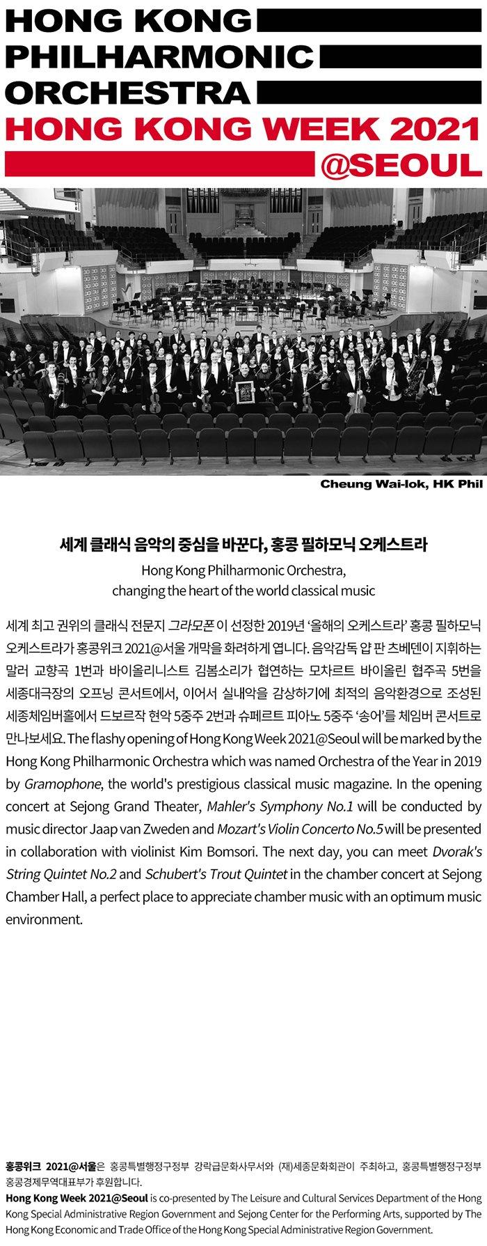 홍콩 필하모닉 오케스트라 `체임버 콘서트` Chamber concert by Hong Kong Philharmonic Orchestra  세계 클래식 음악의 중심을 바꾼다, 홍콩 필하모닉 오케스트라 Hong Kong Philharmonic Orchestra, changing the heart of the world classical music ㅡ 세계 최고 권위의 클래식 전문지 그라모폰이 선정한 2019년 '올해의 오케스트라' 홍콩 필하모닉 오케스트라가 홍콩위크 2021 개막을 화려하게 엽니다. 음악감독 얍 판 츠베덴이 지휘하는 말러 교향곡 1번과 바이올리니스트 김봄소리가 협연하는 모차르트 바이올린 협주곡 5번을 세종대극장의 오프닝 콘서트에서, 이어서 실내악을 감상하기에 최적의 음악환경으로 조성된 세종체임버홀에서 드보르작 현악 5중주 2번과 슈페르트 피아노 5중주 '송어'를 체임버 콘서트로 만나보세요. The flashy opening of Hong Kong Week 2021@Seoul will be marked by the Hong Kong Philharmonic Orchestra which was named Orchestra of the Year in 2019 by Gramophone, the world's prestigious classical music magazine. In the opening concert at Sejong Grand Theater, Mahler's Symphony No.1 will be conducted by music director Jaap van Zweden and Mozart's Violin Concerto No.5 will be presented in collaboration with violinist Kim Bomsori. The next day, you can meet Dvorak's String Quintet No.2 and Schubert's Trout Quintet in the chamber concert at Sejong Chamber Hall, a perfect place to appreciate chamber music with an optimum music environment.